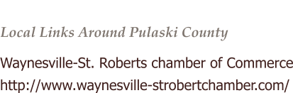 Local Links Around Pulaski County  Waynesville-St. Roberts chamber of Commerce http://www.waynesville-strobertchamber.com/